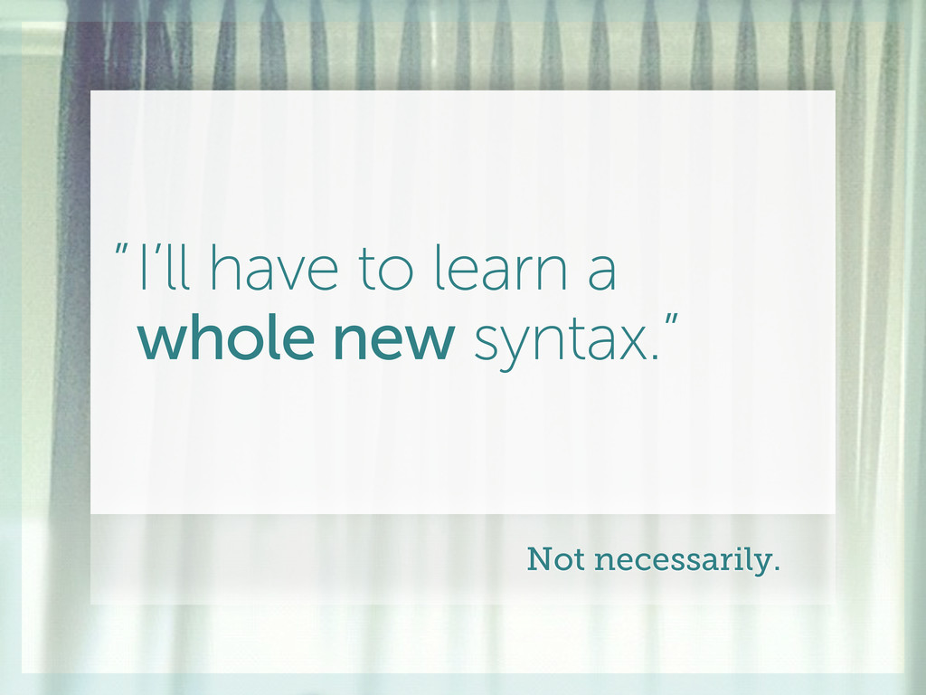 """I'll have to learn a whole new syntax."""" """" Not n..."""