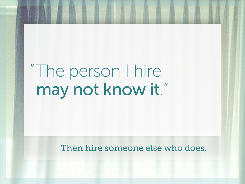 """The person I hire may not know it."""" """" Then hire..."""