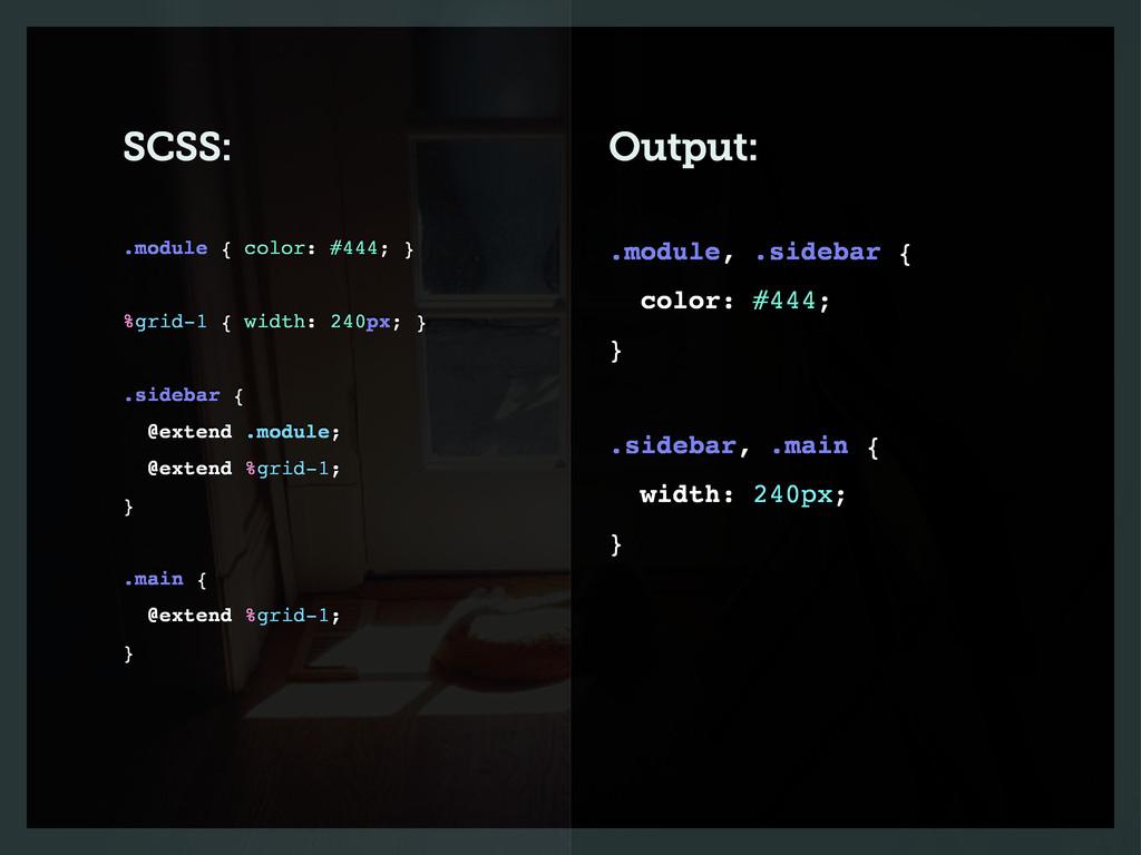 SCSS: Output: .module, .sidebar { color: #444; ...