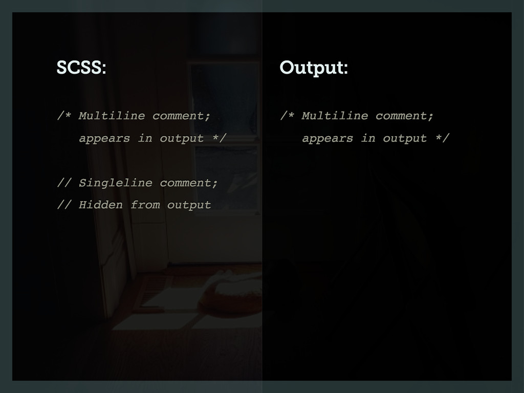 SCSS: Output: /* Multiline comment; appears in ...