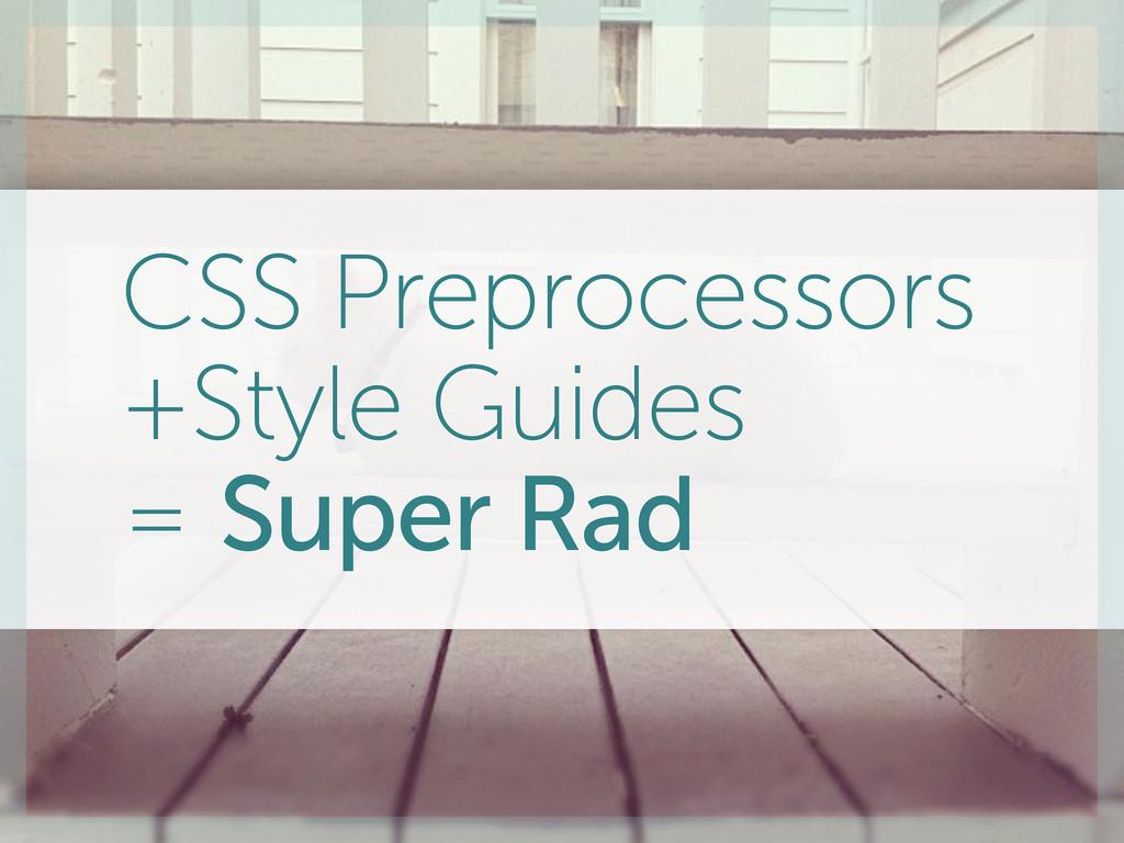 CSS Preprocessors +Style Guides = Super Rad