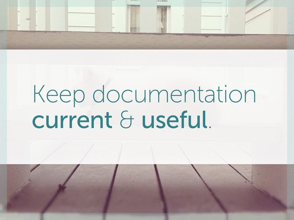Keep documentation current & useful.