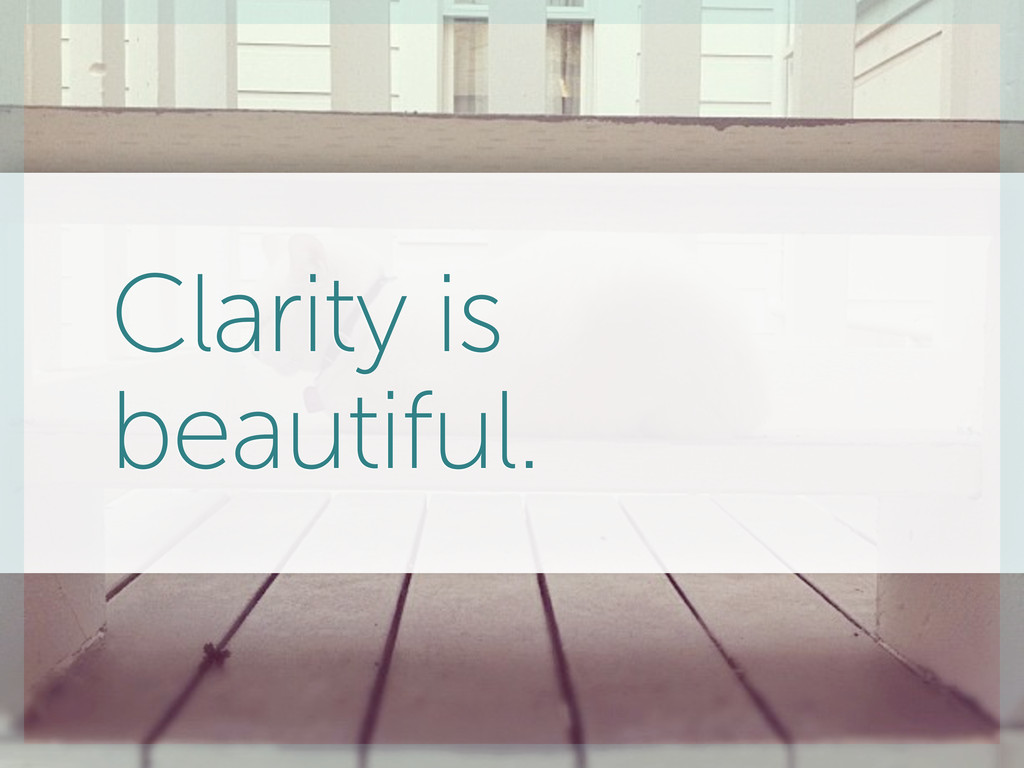 Clarity is beautiful.