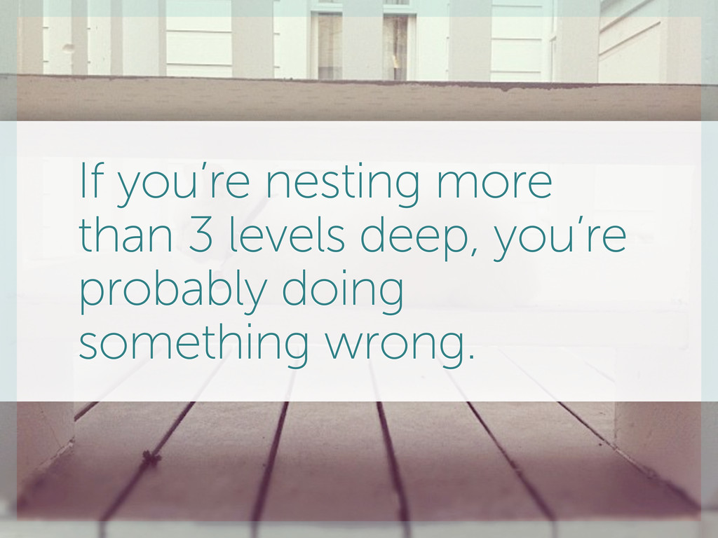 If you're nesting more than 3 levels deep, you'...