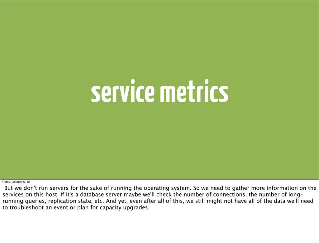 service metrics Friday, October 5, 12 But we do...