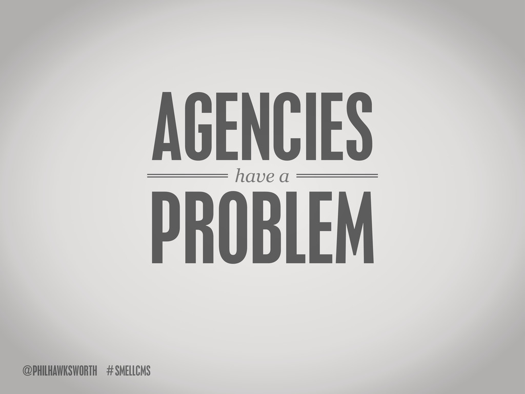 have a AGENCIES PROBLEM SMELLCMS # @PHILHAWKSWO...