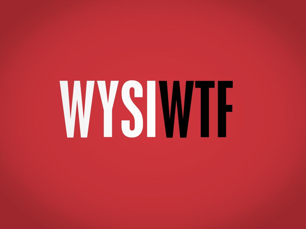 WYSIWTF