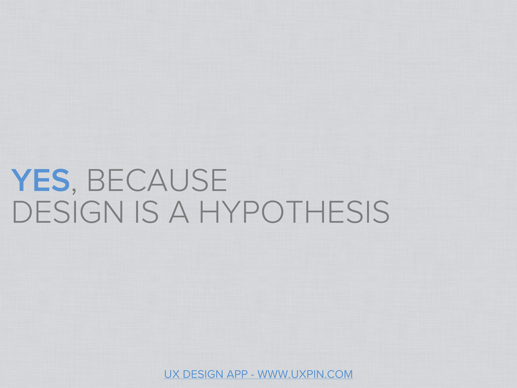 YES, BECAUSE DESIGN IS A HYPOTHESIS UX DESIGN A...