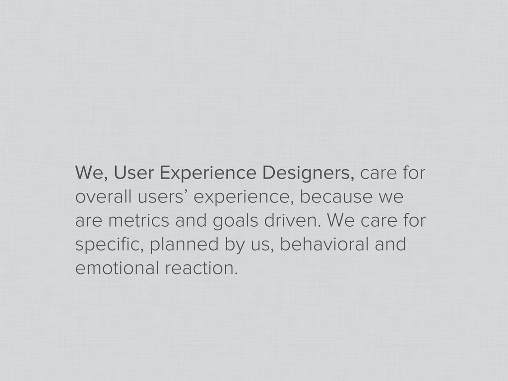 We, User Experience Designers, care for overall...