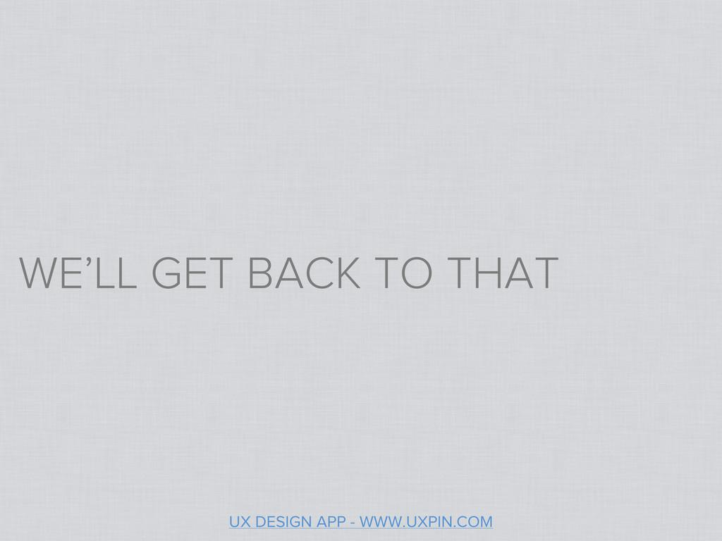WE'LL GET BACK TO THAT UX DESIGN APP - WWW.UXPI...