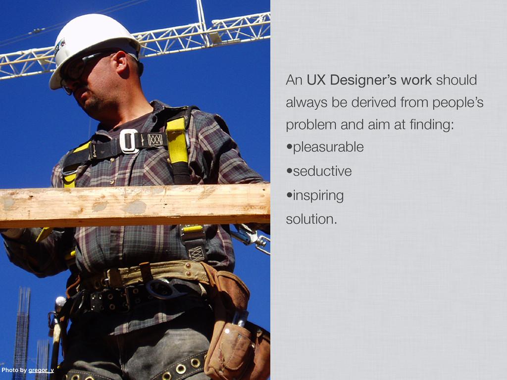 An UX Designer's work should always be derived ...