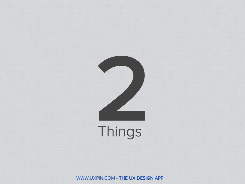 2 WWW.UXPIN.COM - THE UX DESIGN APP Things