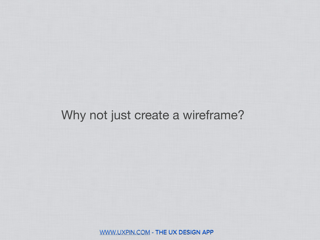 WWW.UXPIN.COM - THE UX DESIGN APP Why not just ...