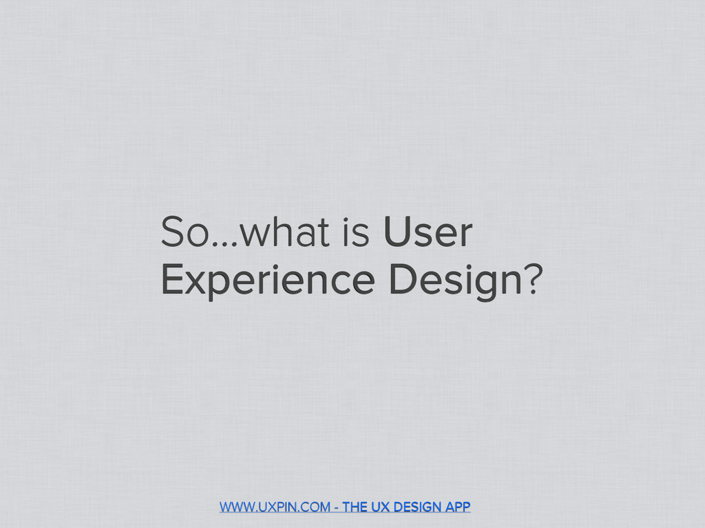 So...what is User Experience Design? WWW.UXPIN....