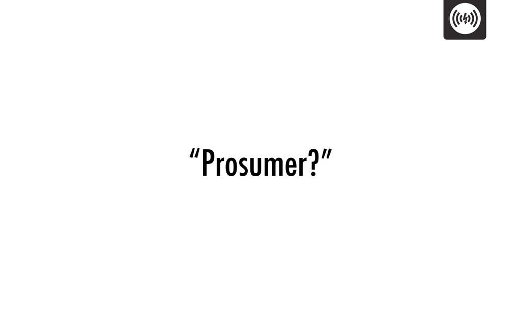 """""""Prosumer?"""""""