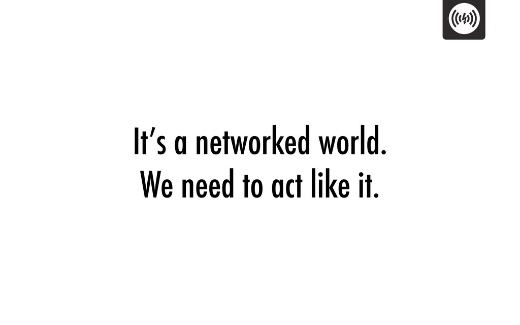 It's a networked world. We need to act like it.