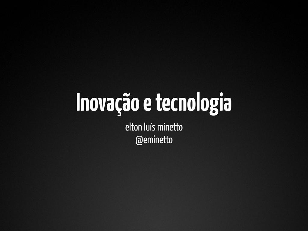 Inovação e tecnologia elton luís minetto @emine...