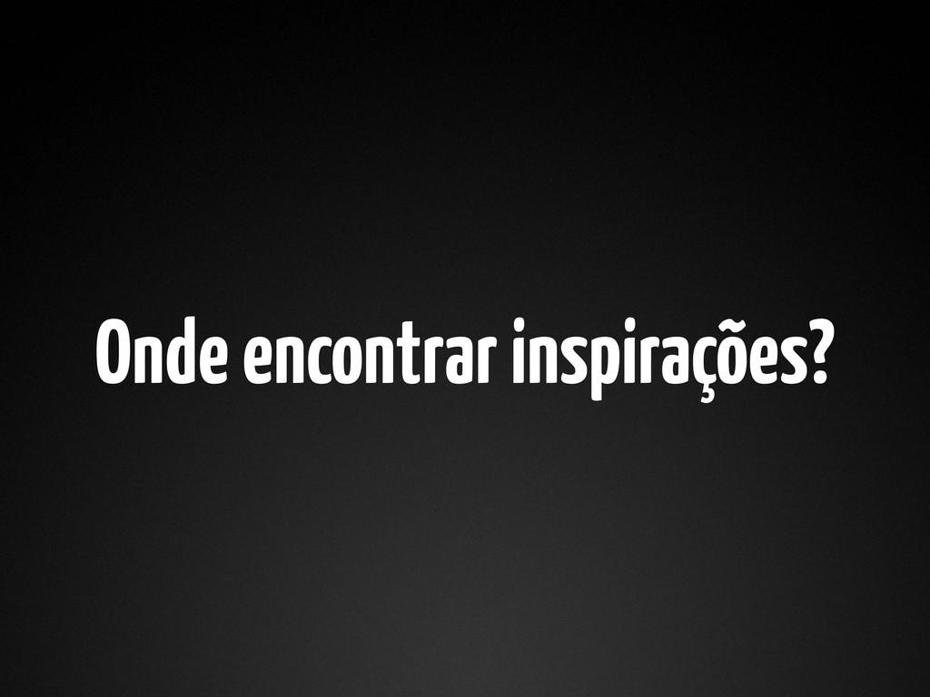 Onde encontrar inspirações?