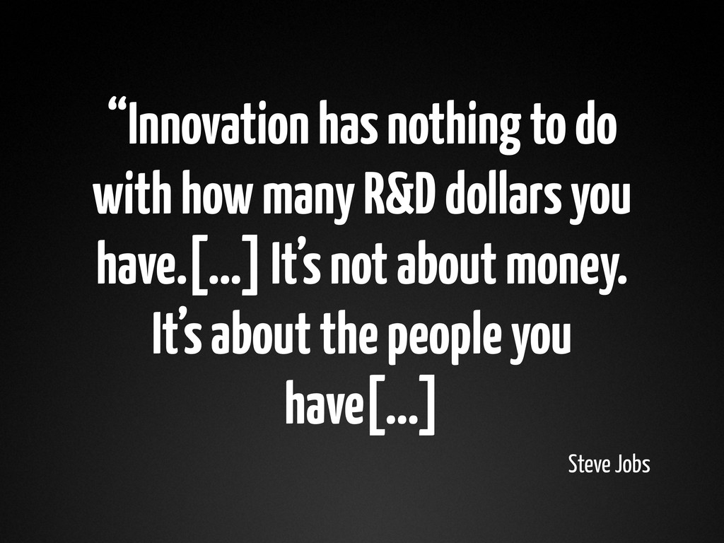 """""""Innovation has nothing to do with how many R&D..."""