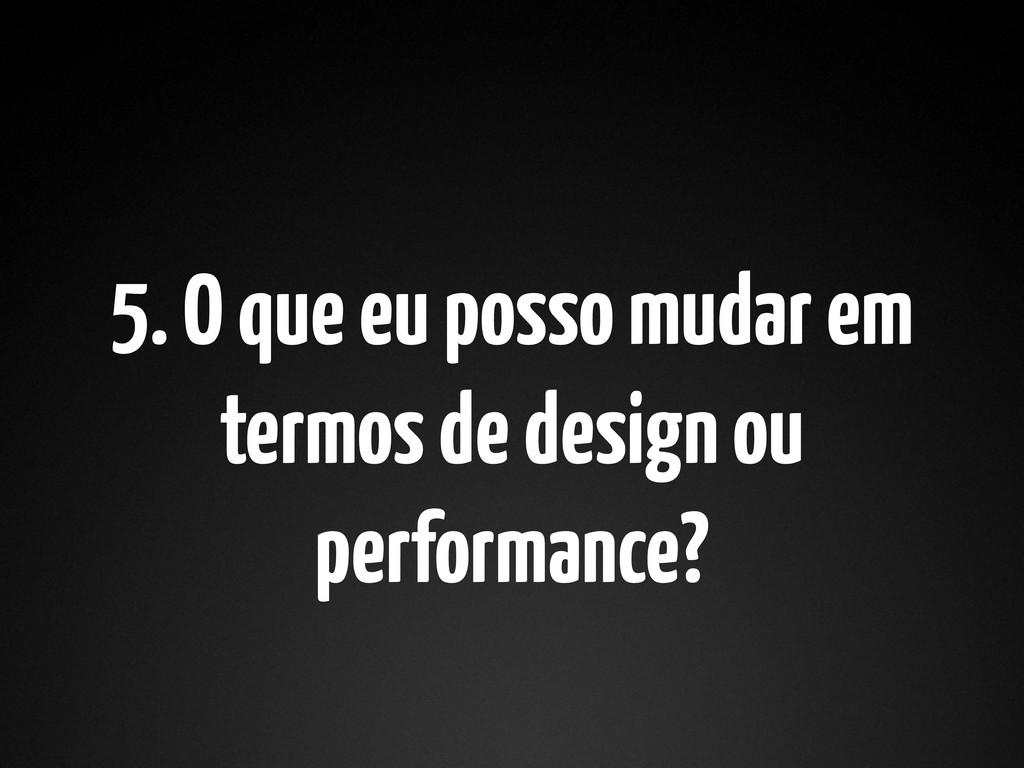 5. O que eu posso mudar em termos de design ou ...