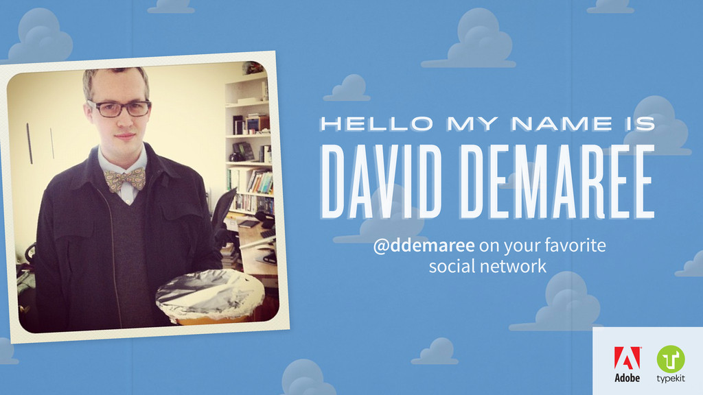 DAVID DEMAREE hello my name is @ddemaree on you...