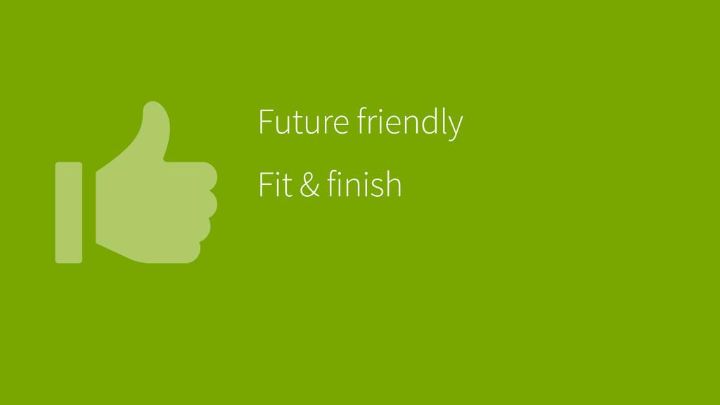 Future friendly Fit & finish