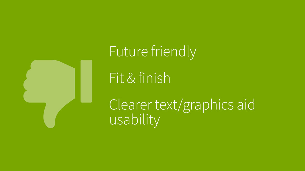 Future friendly Fit & finish Clearer text/grap...