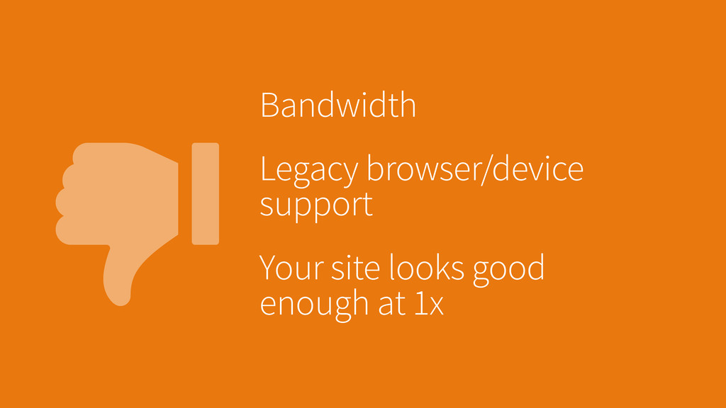 Bandwidth Legacy browser/device support Your s...