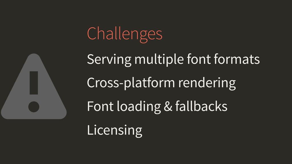 Challenges Serving multiple font formats Cross-...