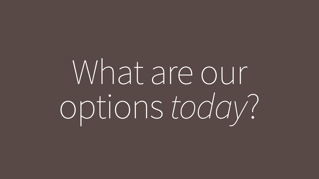 What are our options today?