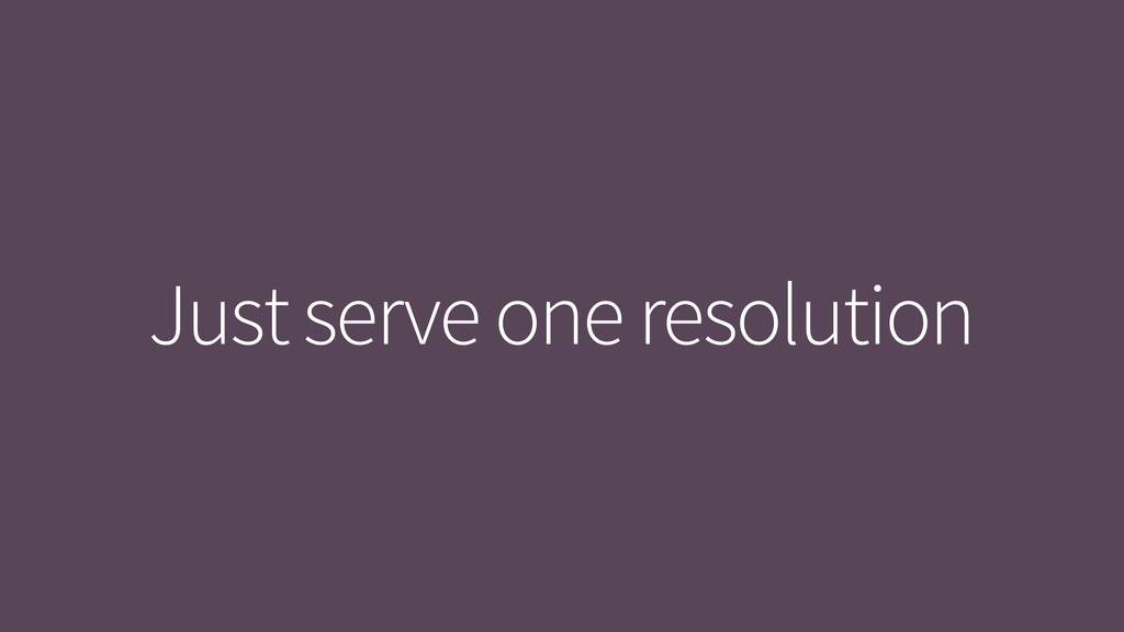 Just serve one resolution