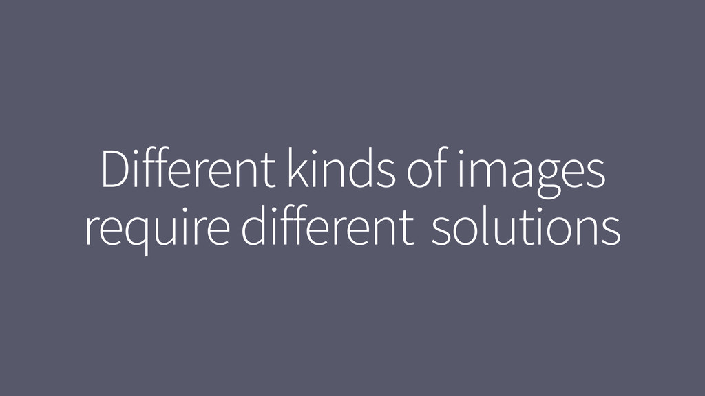 Different kinds of images require different sol...