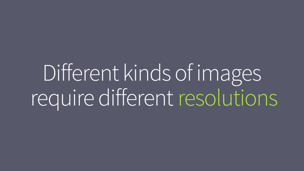 resolutions Different kinds of images require d...