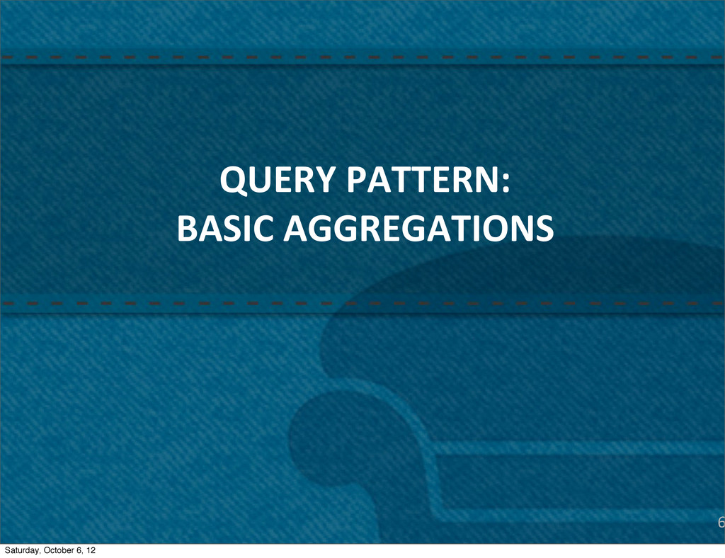 6 QUERY PATTERN: BASIC AGGREGATIONS Satur...