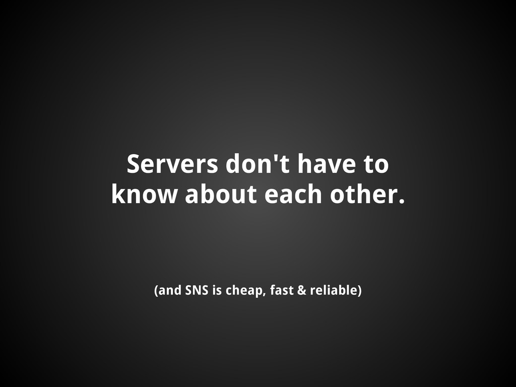 Servers don't have to know about each other. (a...