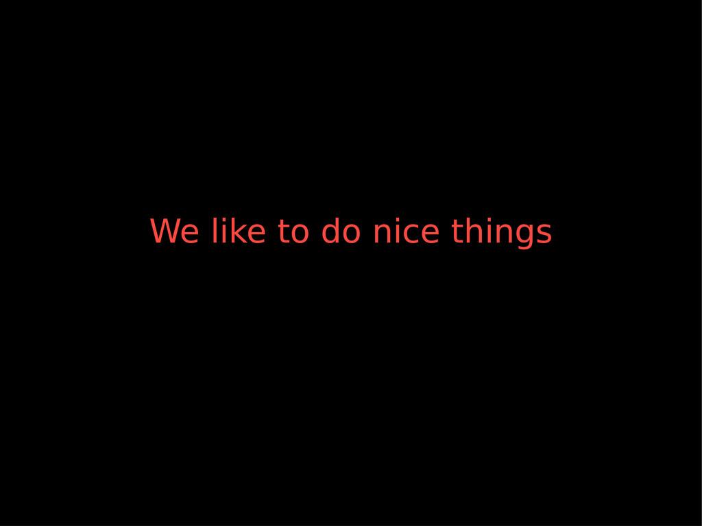 We like to do nice things