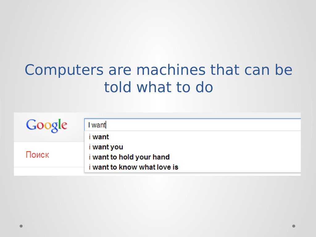 Computers are machines that can be told what to...