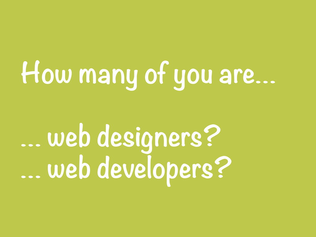 How many of you are…  … web designers? … web...