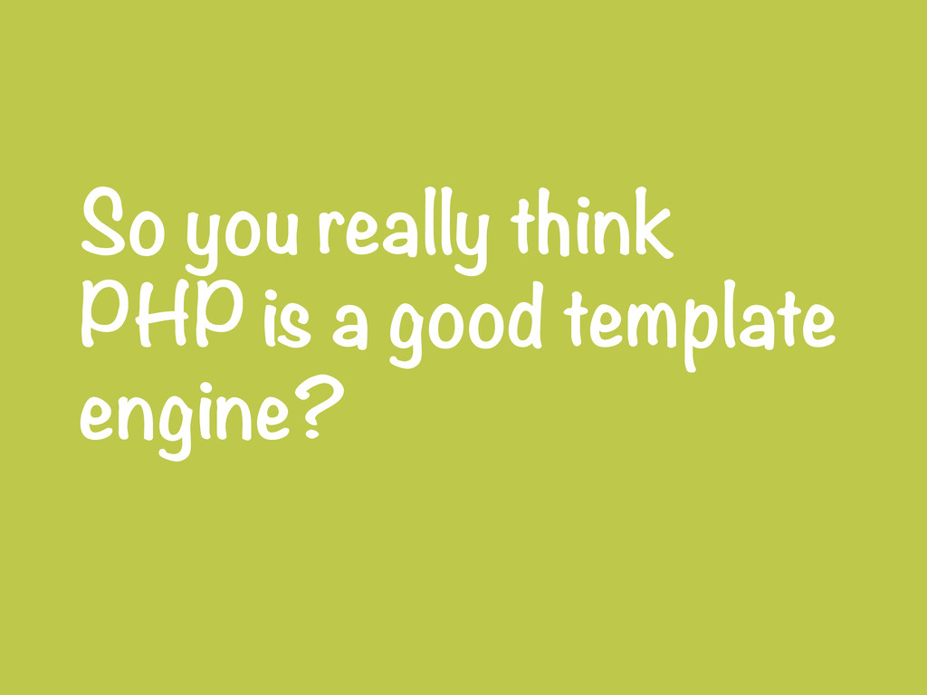 So you really think PHP is a good template engi...