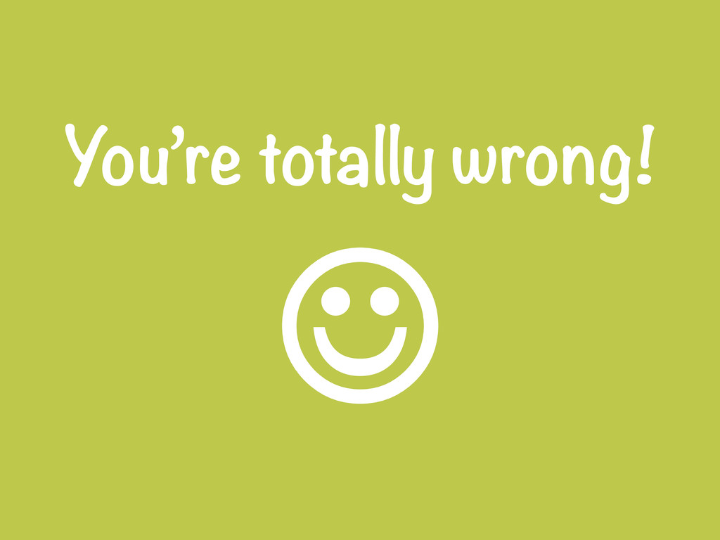 You're totally wrong! J