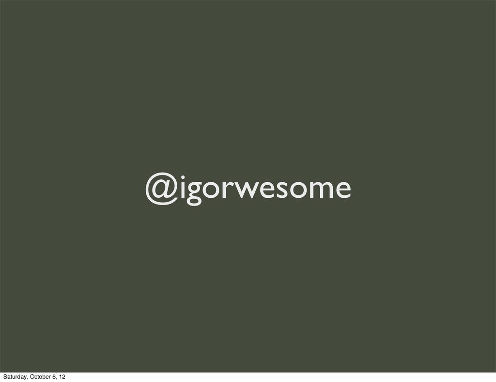 @igorwesome Saturday, October 6, 12