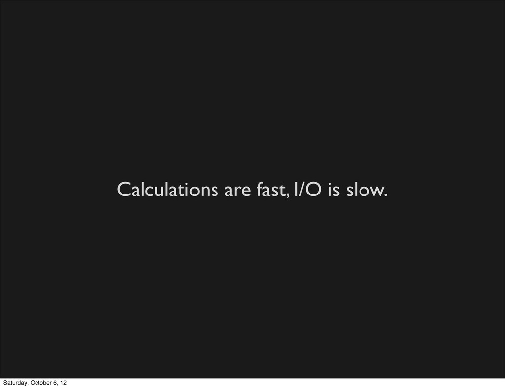 Calculations are fast, I/O is slow. Saturday, O...