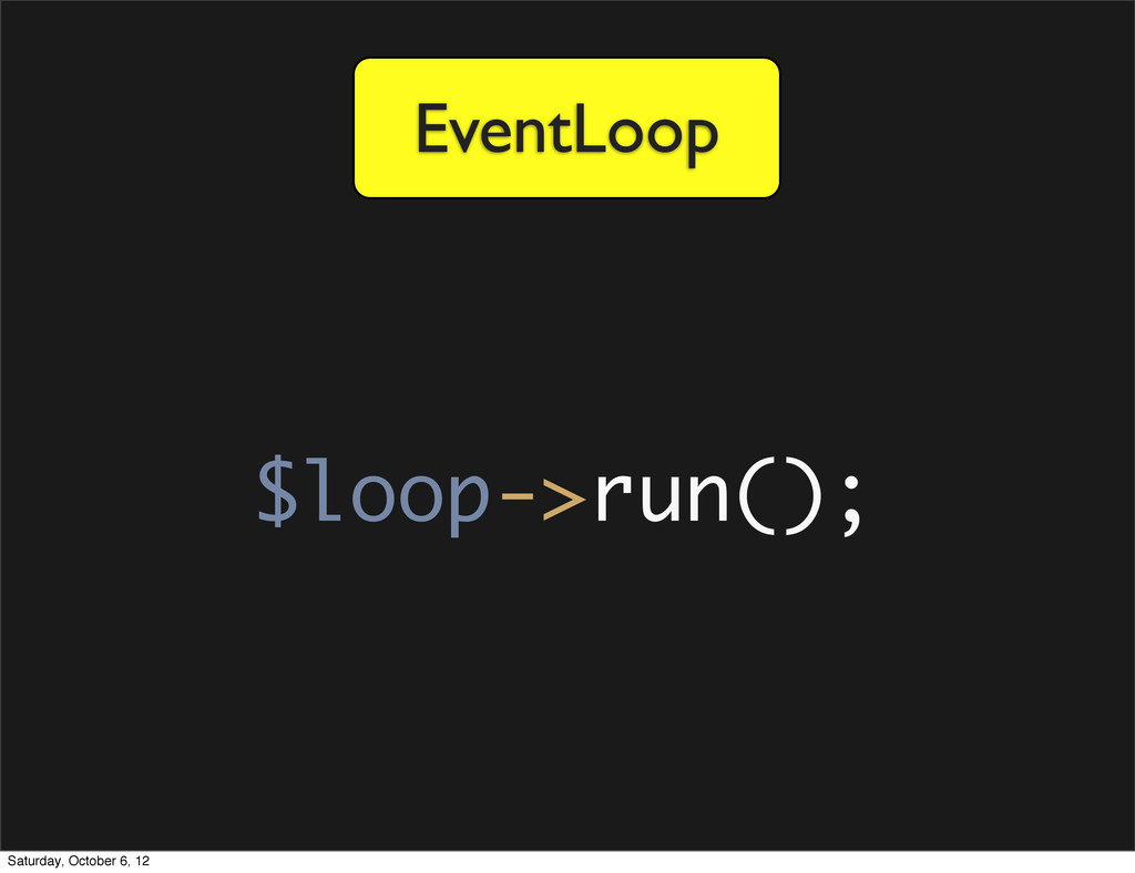 EventLoop $loop->run(); Saturday, October 6, 12