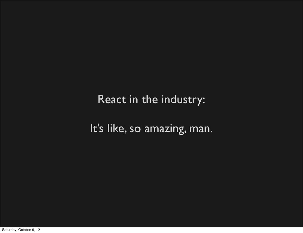 React in the industry: It's like, so amazing, m...