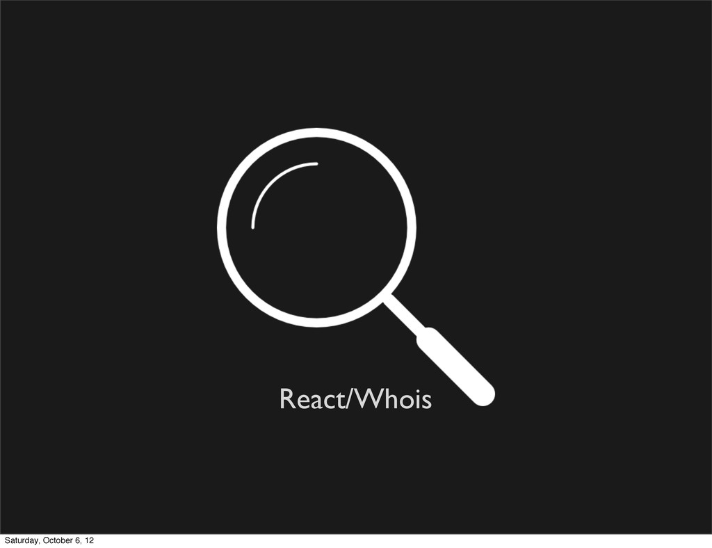 React/Whois Saturday, October 6, 12