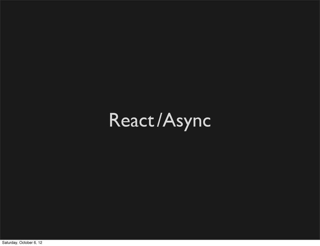 React/Async Saturday, October 6, 12