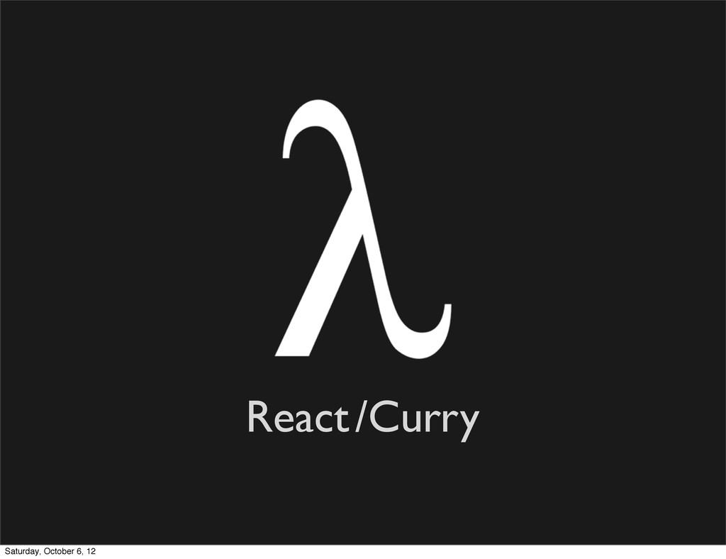 React/Curry Saturday, October 6, 12