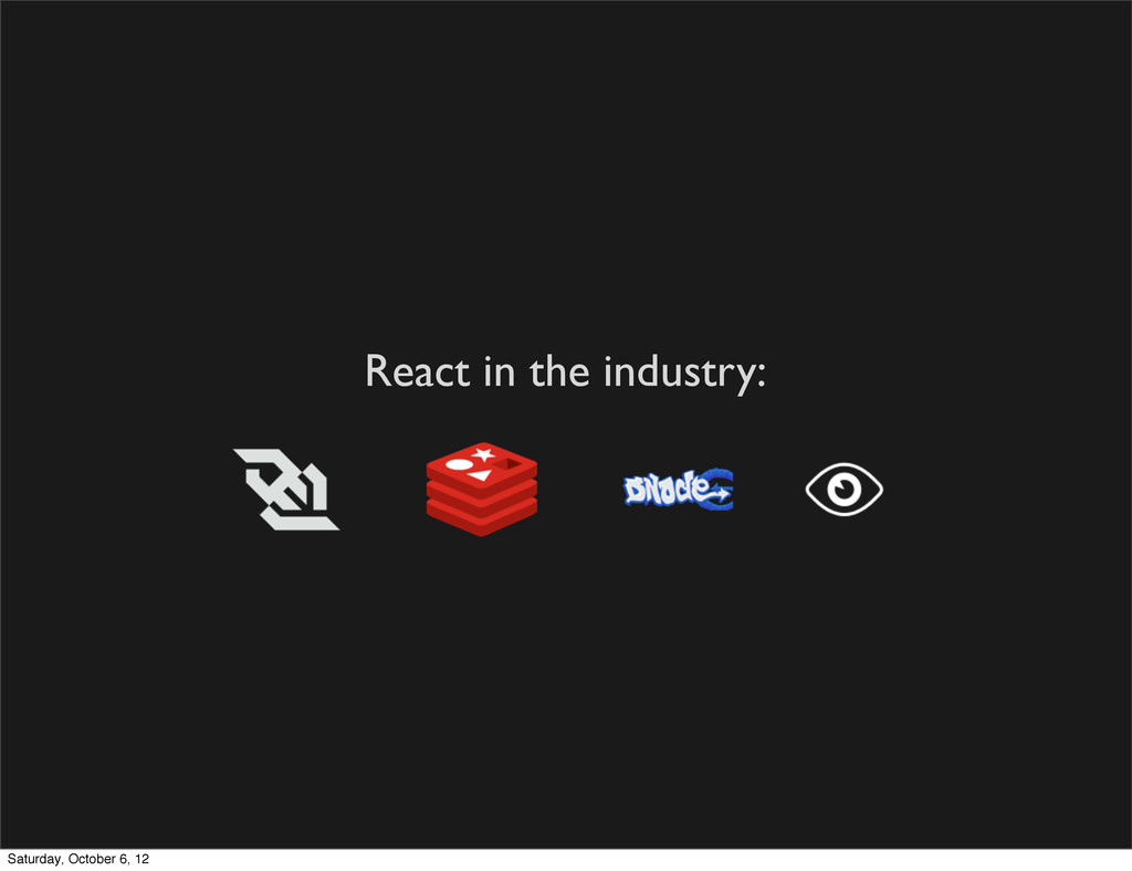 React in the industry: Saturday, October 6, 12