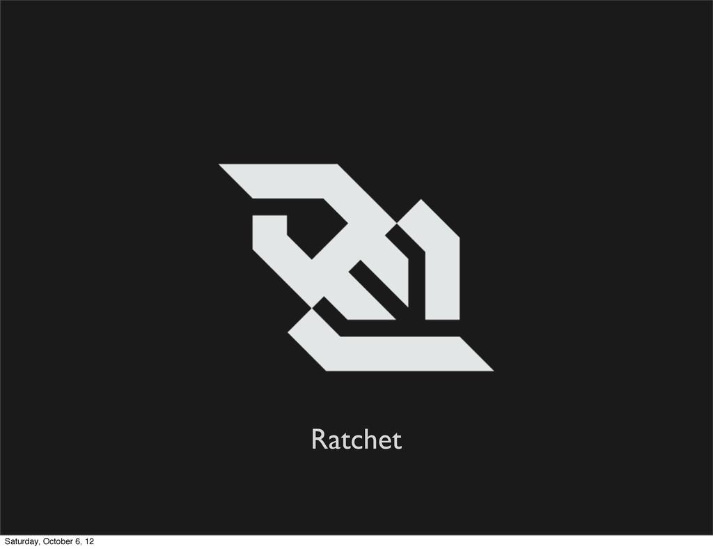 Ratchet Saturday, October 6, 12