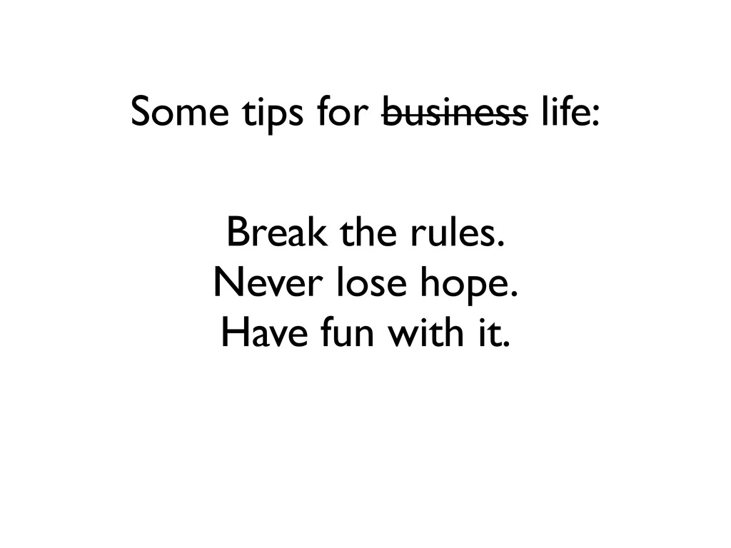 Some tips for business life: Break the rules. N...
